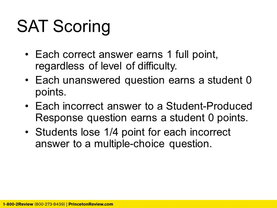 SAT Scoring Each correct answer earns 1 full point, regardless of level of difficulty. Each unanswered question earns a student 0 points.
