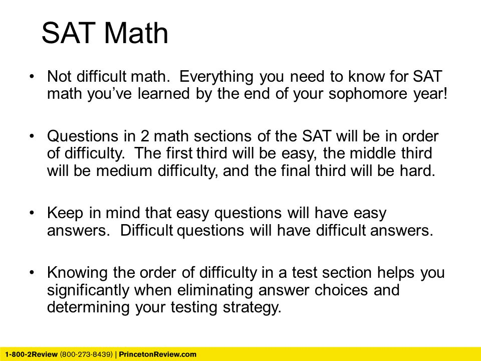 SAT Math Not difficult math. Everything you need to know for SAT math you've learned by the end of your sophomore year!