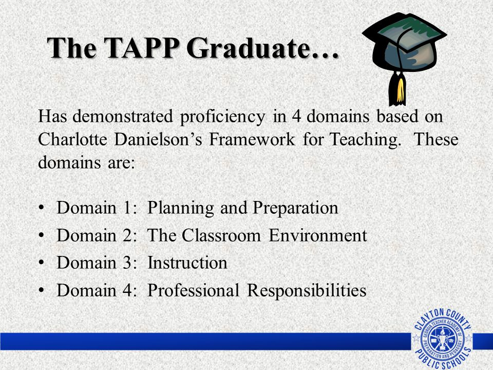 The TAPP Graduate… Has demonstrated proficiency in 4 domains based on Charlotte Danielson's Framework for Teaching. These domains are: