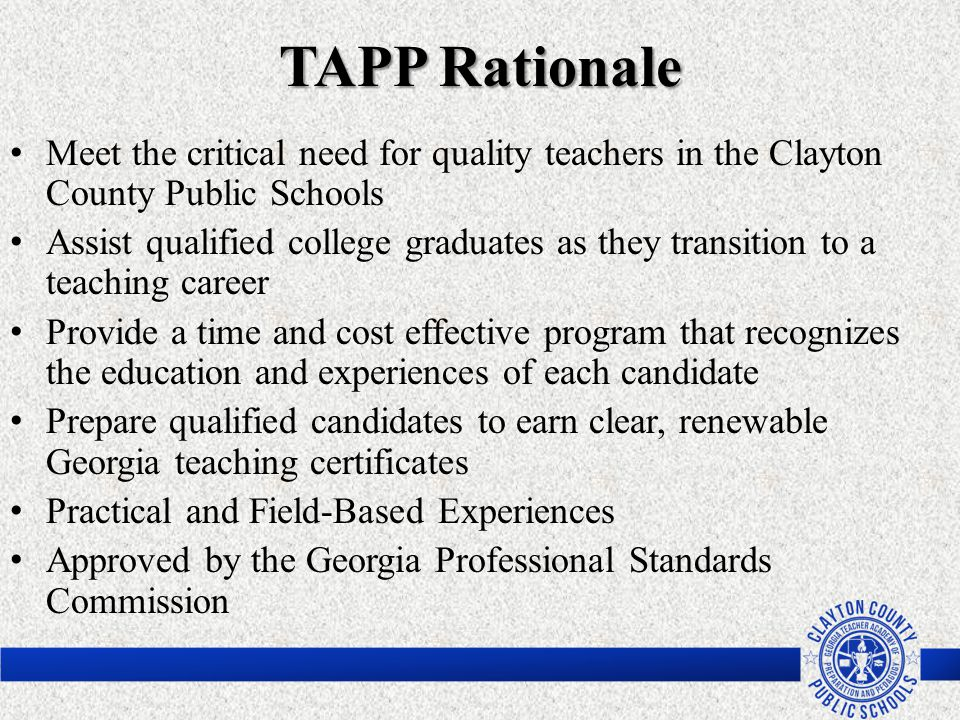 TAPP Rationale Meet the critical need for quality teachers in the Clayton County Public Schools.