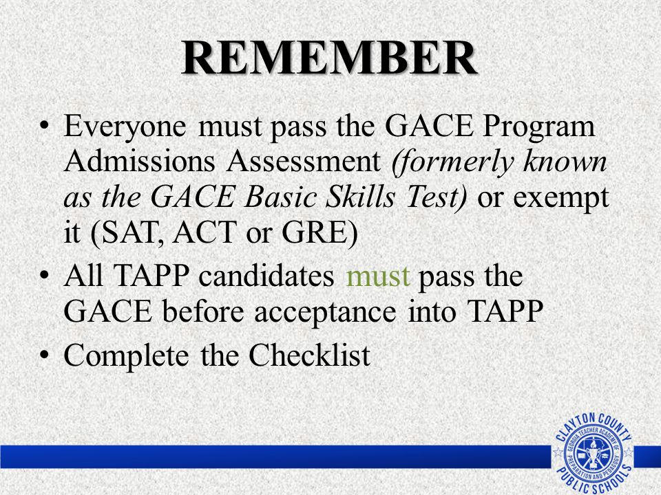REMEMBER Everyone must pass the GACE Program Admissions Assessment (formerly known as the GACE Basic Skills Test) or exempt it (SAT, ACT or GRE)