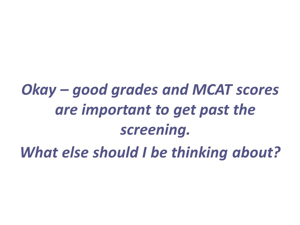 Okay – good grades and MCAT scores are important to get past the screening. What else should I be thinking about