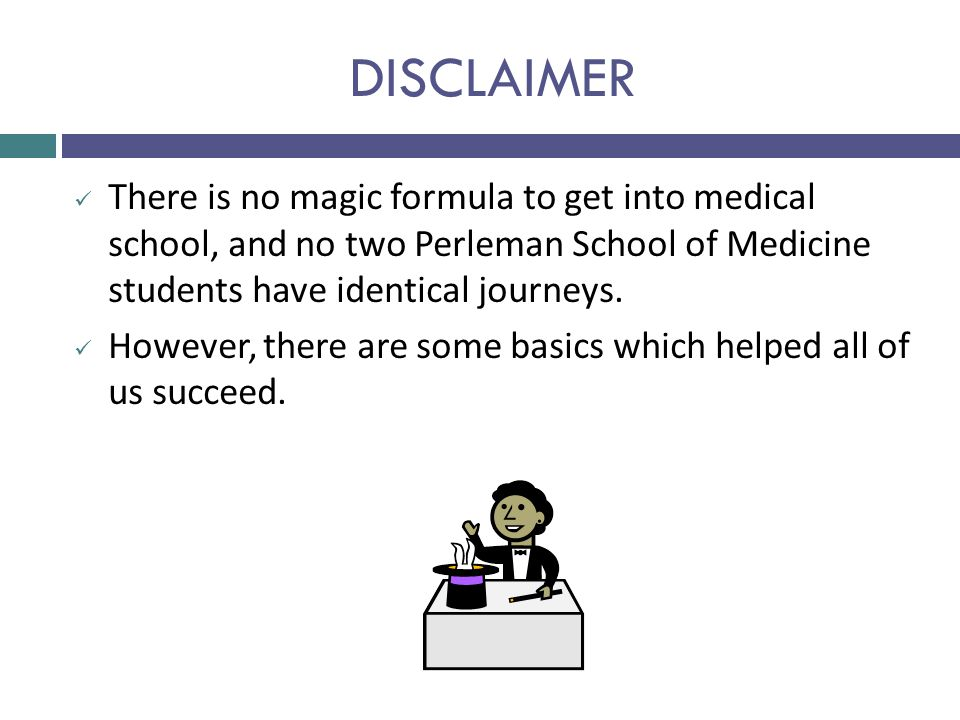 DISCLAIMER There is no magic formula to get into medical school, and no two Perleman School of Medicine students have identical journeys.