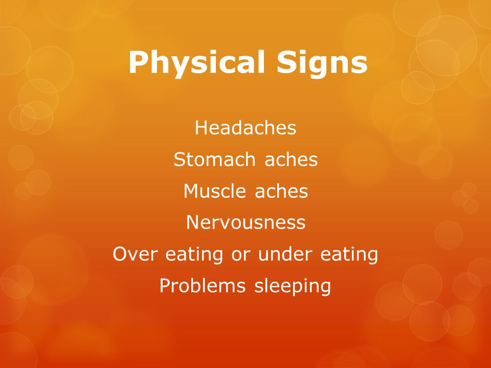 Physical Signs Headaches Stomach aches Muscle aches Nervousness Over eating or under eating Problems sleeping