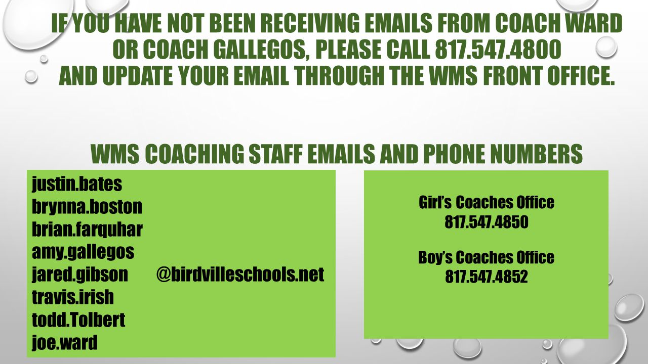 IF YOU HAVE NOT BEEN RECEIVING EMAILS FROM COACH WARD OR COACH gallegos, PLEASE CALL 817.547.4800 AND UPDATE YOUR EMAIL THROUGH THE WMS FRONT OFFICE. Wms coaching staff emails and phone numbers