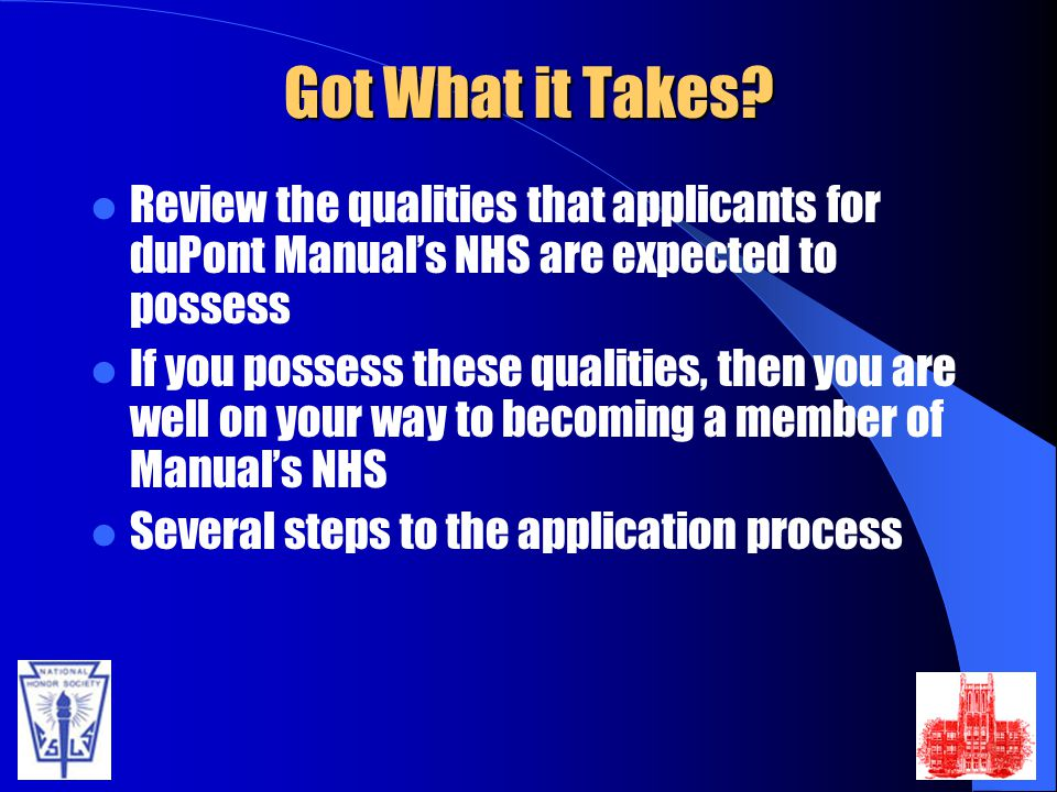 Got What it Takes Review the qualities that applicants for duPont Manual's NHS are expected to possess.