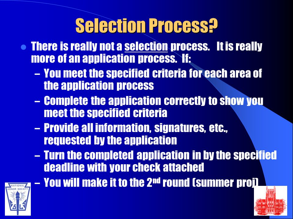 Selection Process There is really not a selection process. It is really more of an application process. If: