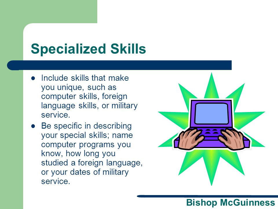 Specialized Skills Include skills that make you unique, such as computer skills, foreign language skills, or military service.
