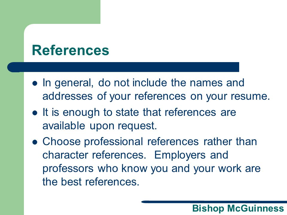 References In general, do not include the names and addresses of your references on your resume.