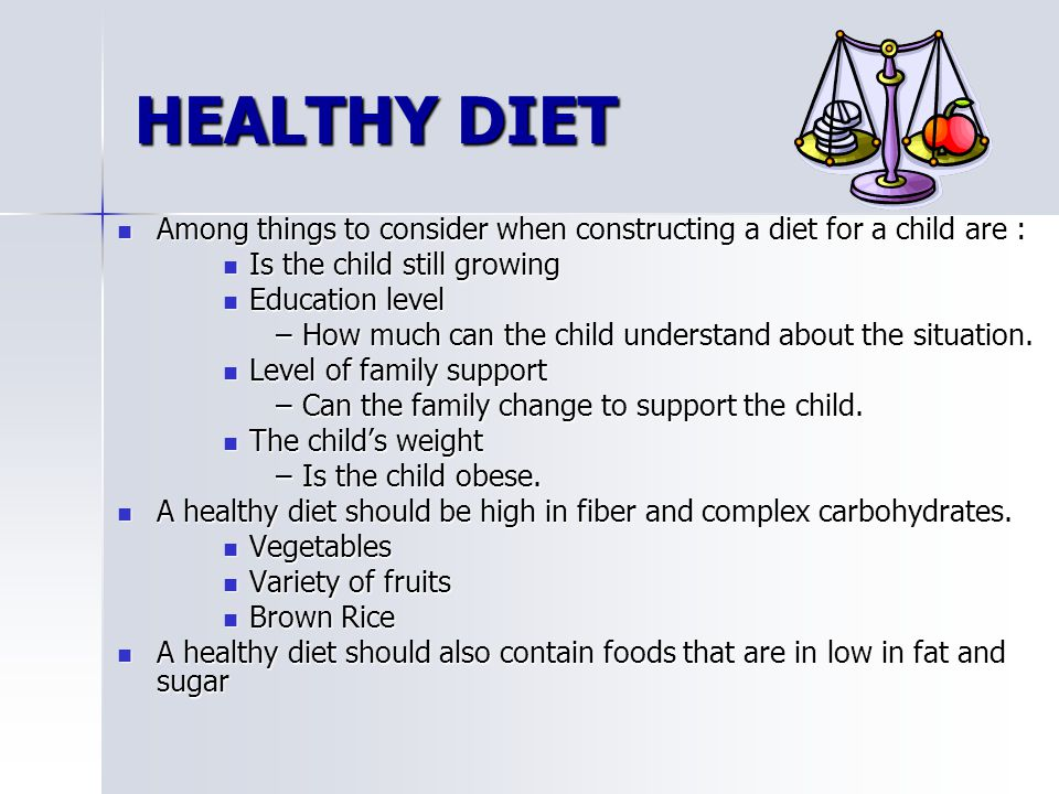 HEALTHY DIET Among things to consider when constructing a diet for a child are : Is the child still growing.
