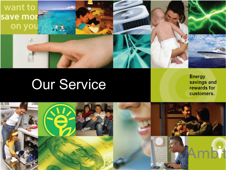 Energy savings and rewards for customers. Our Service Our Service