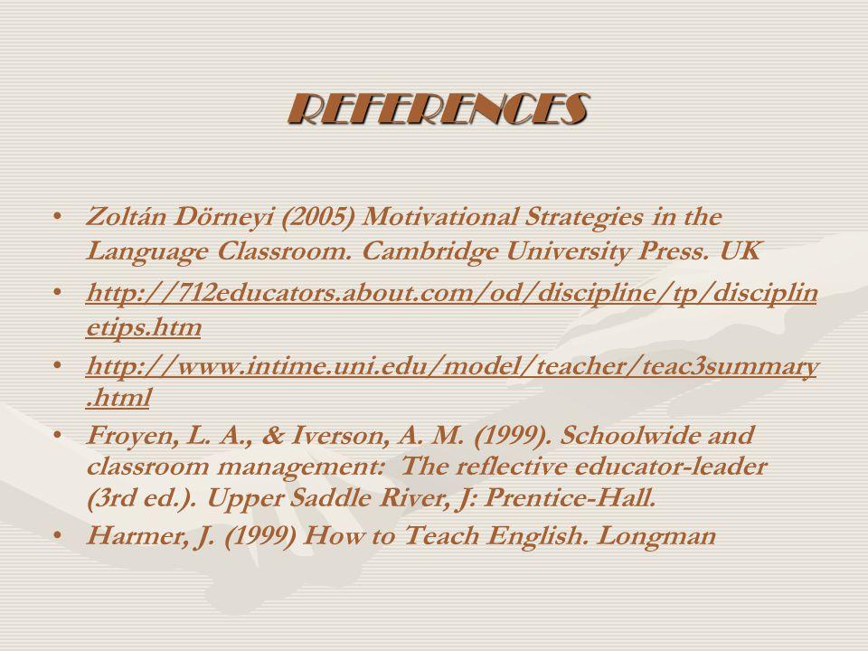 REFERENCES Zoltán Dörneyi (2005) Motivational Strategies in the Language Classroom. Cambridge University Press. UK.