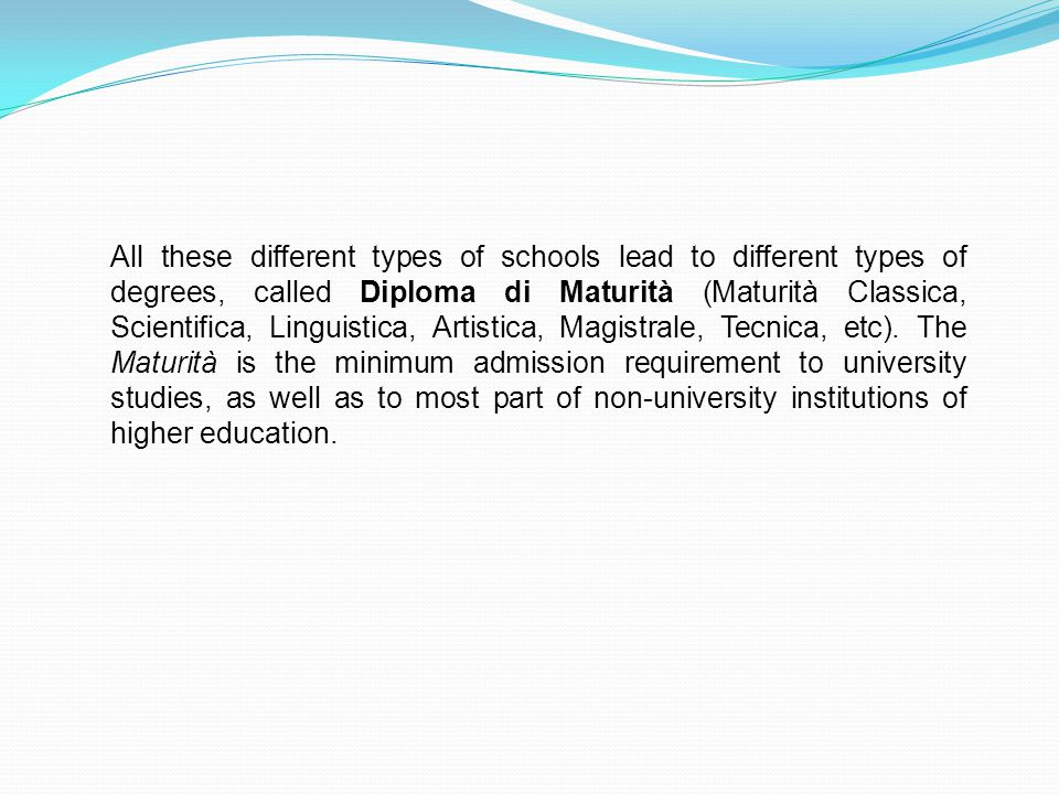 All these different types of schools lead to different types of degrees, called Diploma di Maturità (Maturità Classica, Scientifica, Linguistica, Artistica, Magistrale, Tecnica, etc).