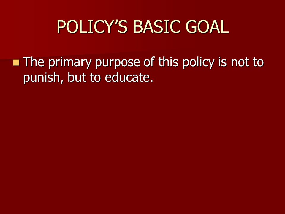 POLICY'S BASIC GOAL The primary purpose of this policy is not to punish, but to educate.