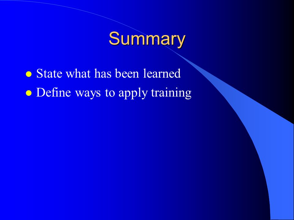 Summary State what has been learned Define ways to apply training