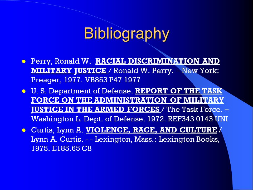 Bibliography Perry, Ronald W. RACIAL DISCRIMINATION AND MILITARY JUSTICE / Ronald W. Perry. – New York: Preager, 1977. VB853 P47 1977.