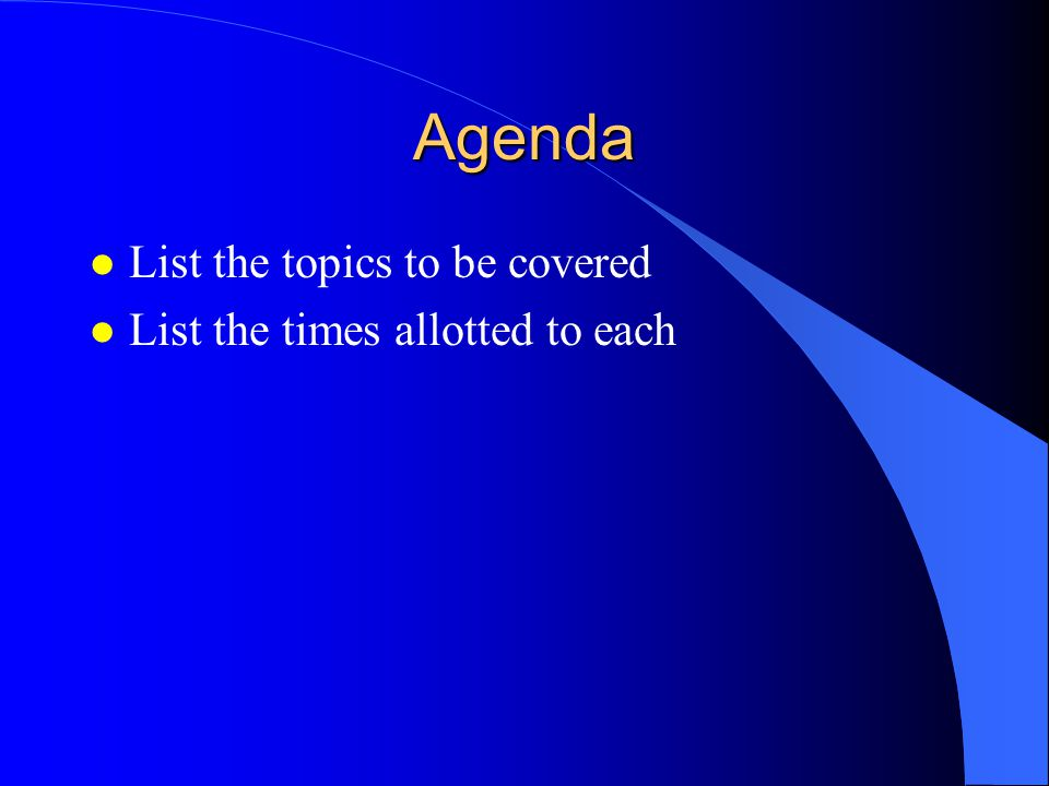 Agenda List the topics to be covered List the times allotted to each