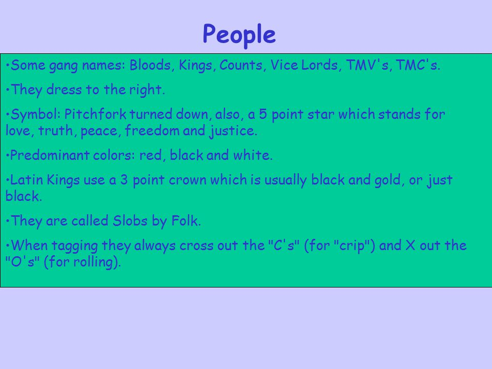 People Some gang names: Bloods, Kings, Counts, Vice Lords, TMV s, TMC s. They dress to the right.