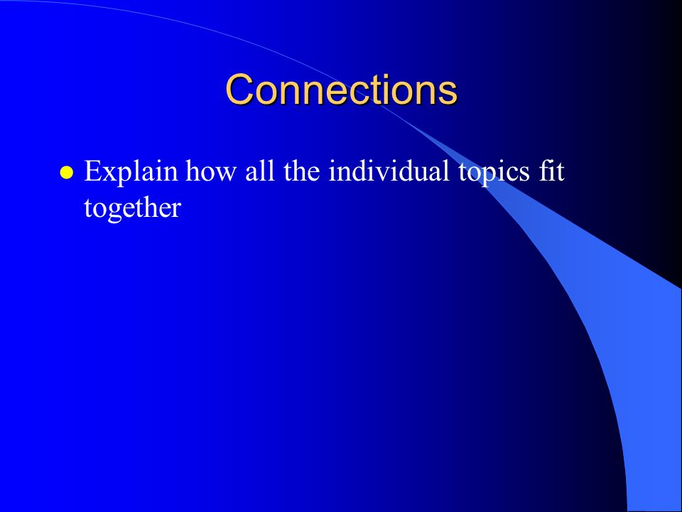 Connections Explain how all the individual topics fit together