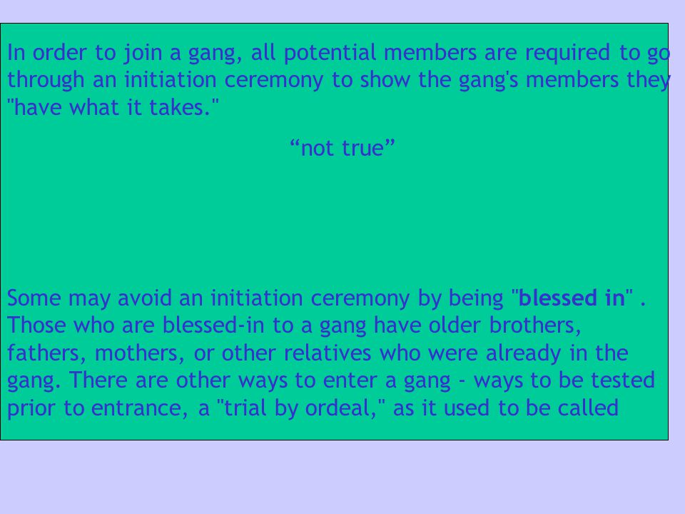 In order to join a gang, all potential members are required to go through an initiation ceremony to show the gang s members they have what it takes.