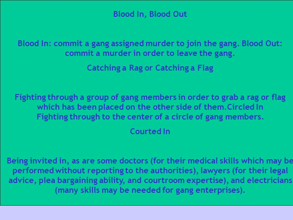 Blood In, Blood Out Blood In: commit a gang assigned murder to join the gang. Blood Out: commit a murder in order to leave the gang.