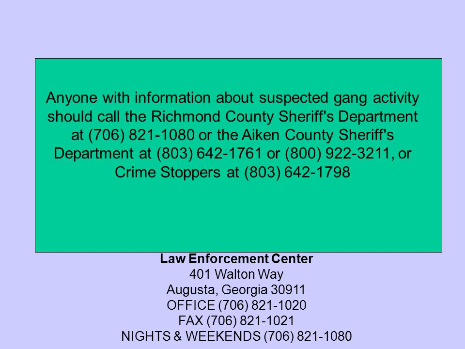 Anyone with information about suspected gang activity should call the Richmond County Sheriff s Department at (706) 821-1080 or the Aiken County Sheriff s Department at (803) 642-1761 or (800) 922-3211, or Crime Stoppers at (803) 642-1798