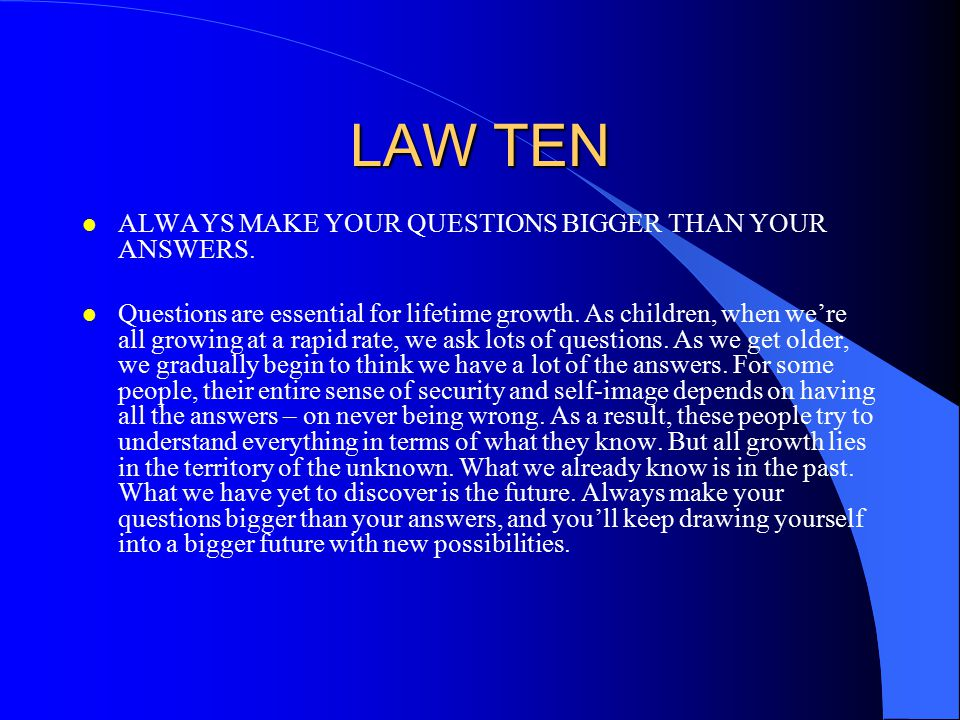 LAW TEN ALWAYS MAKE YOUR QUESTIONS BIGGER THAN YOUR ANSWERS.