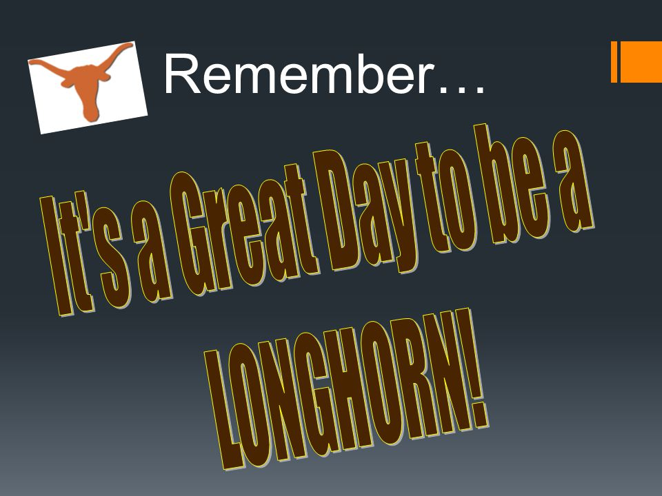 Remember… It s a Great Day to be a LONGHORN!
