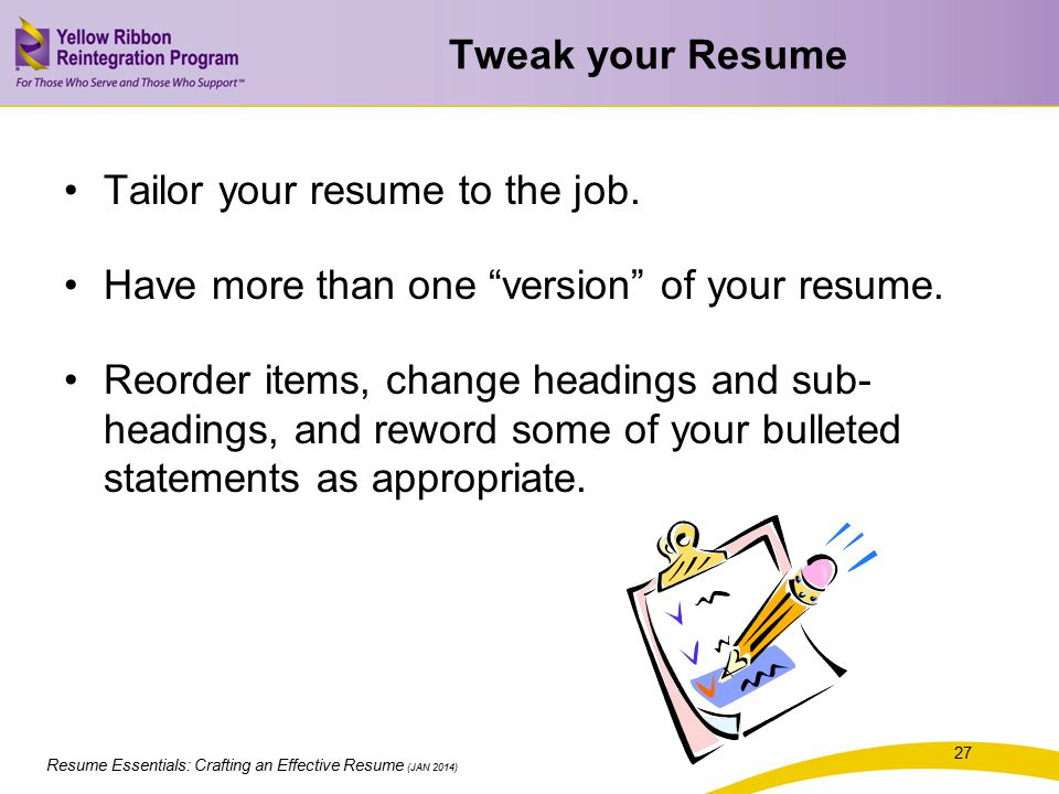 Tweak your Resume Tailor your resume to the job. Have more than one version of your resume.
