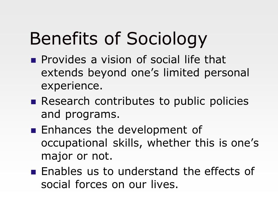 Benefits of Sociology Provides a vision of social life that extends beyond one's limited personal experience.