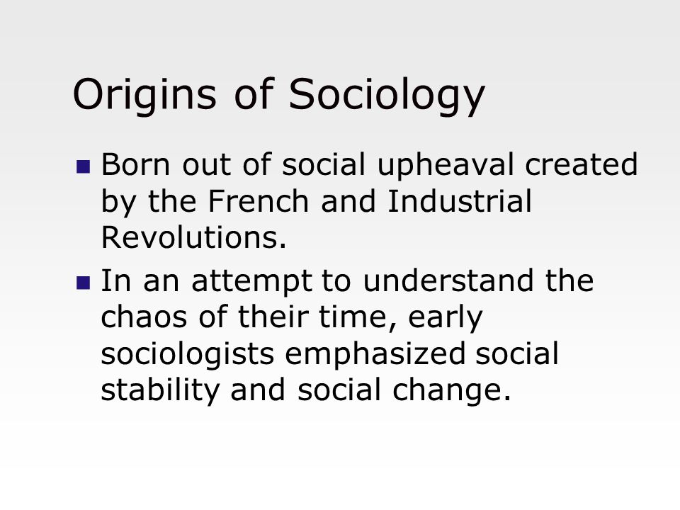 Origins of Sociology Born out of social upheaval created by the French and Industrial Revolutions.