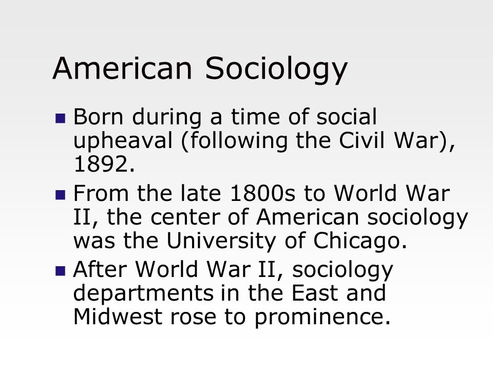 American Sociology Born during a time of social upheaval (following the Civil War), 1892.