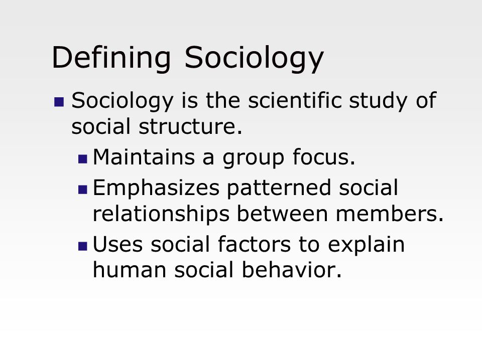 Defining Sociology Sociology is the scientific study of social structure. Maintains a group focus.