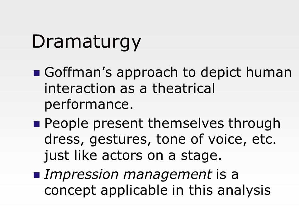 Dramaturgy Goffman's approach to depict human interaction as a theatrical performance.