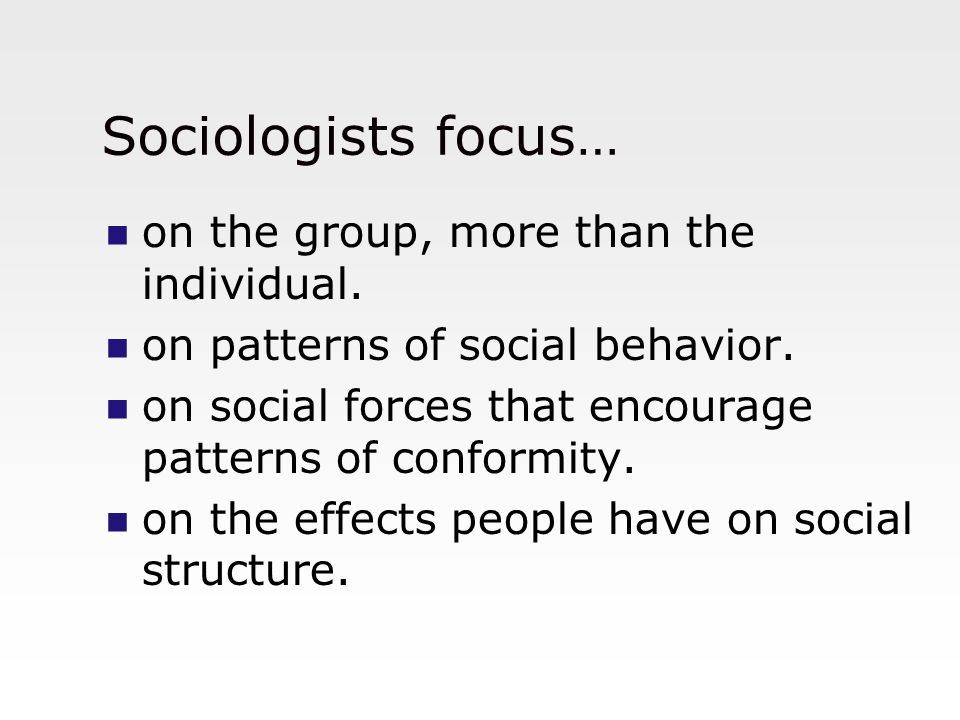 Sociologists focus… on the group, more than the individual.
