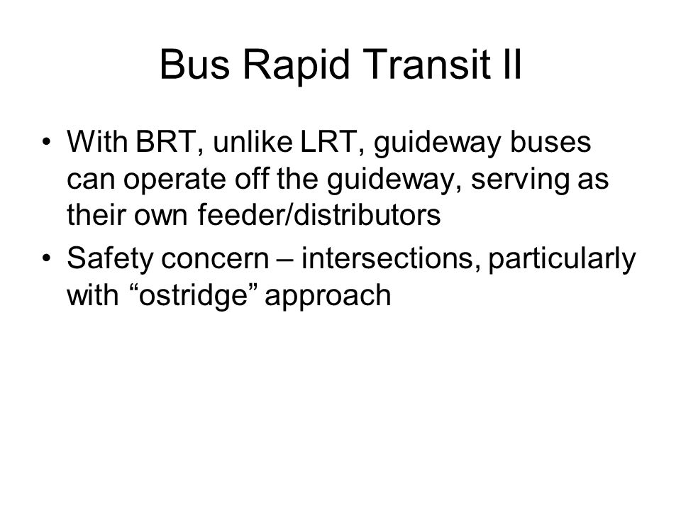 Bus Rapid Transit II With BRT, unlike LRT, guideway buses can operate off the guideway, serving as their own feeder/distributors.