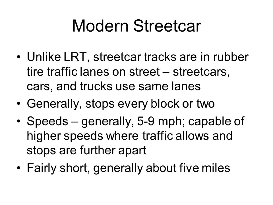 Modern Streetcar Unlike LRT, streetcar tracks are in rubber tire traffic lanes on street – streetcars, cars, and trucks use same lanes.