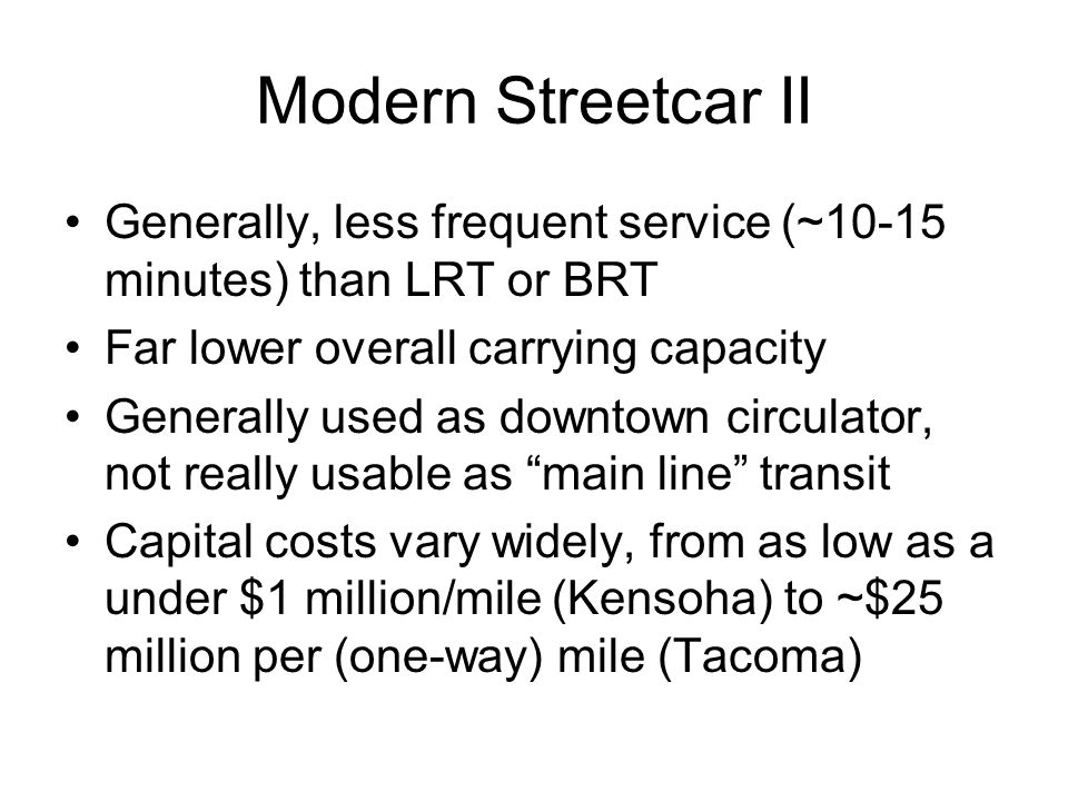 Modern Streetcar II Generally, less frequent service (~10-15 minutes) than LRT or BRT. Far lower overall carrying capacity.