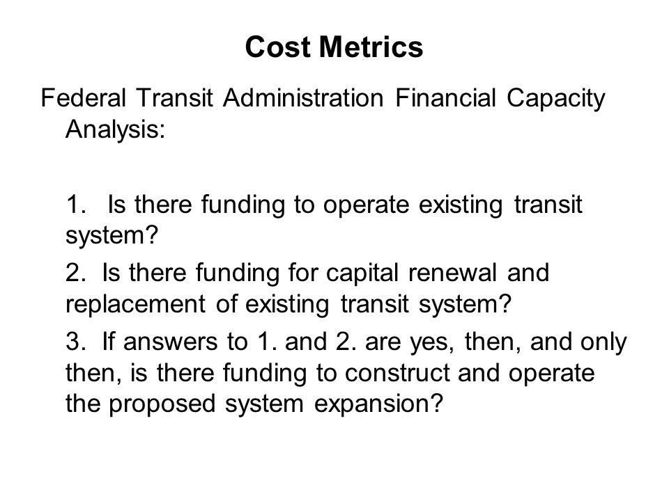 Cost Metrics Federal Transit Administration Financial Capacity Analysis: 1. Is there funding to operate existing transit system