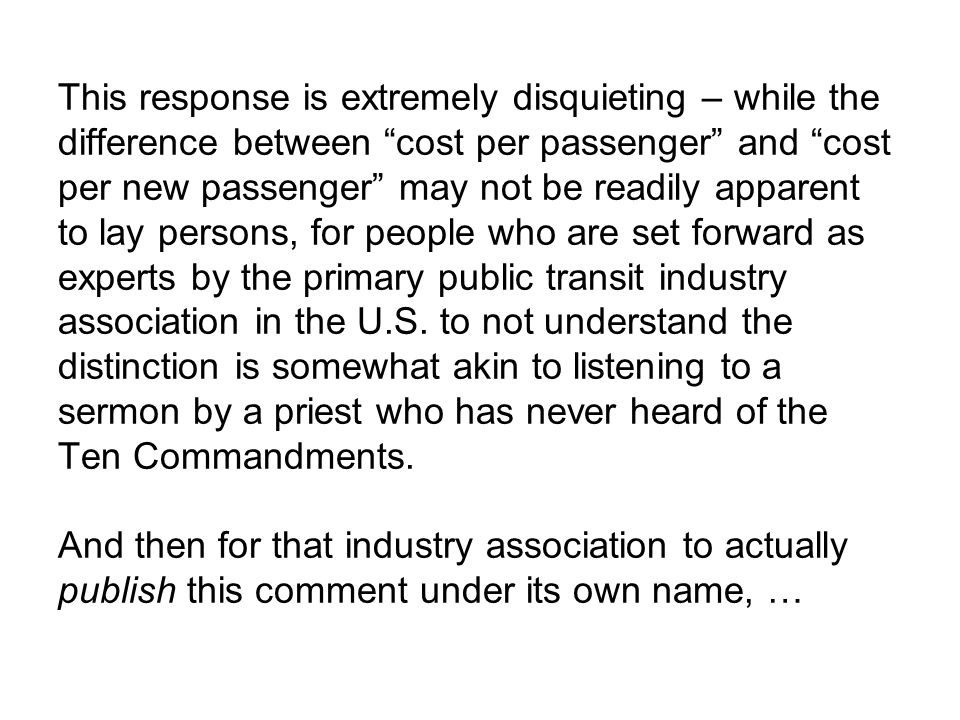 This response is extremely disquieting – while the difference between cost per passenger and cost per new passenger may not be readily apparent to lay persons, for people who are set forward as experts by the primary public transit industry association in the U.S.