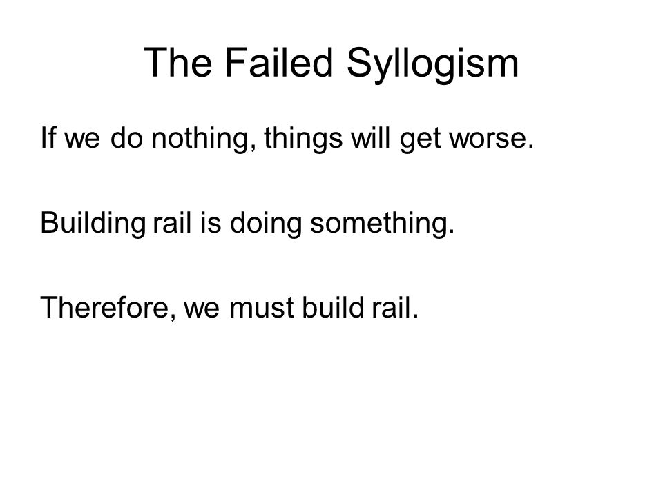 The Failed Syllogism If we do nothing, things will get worse.