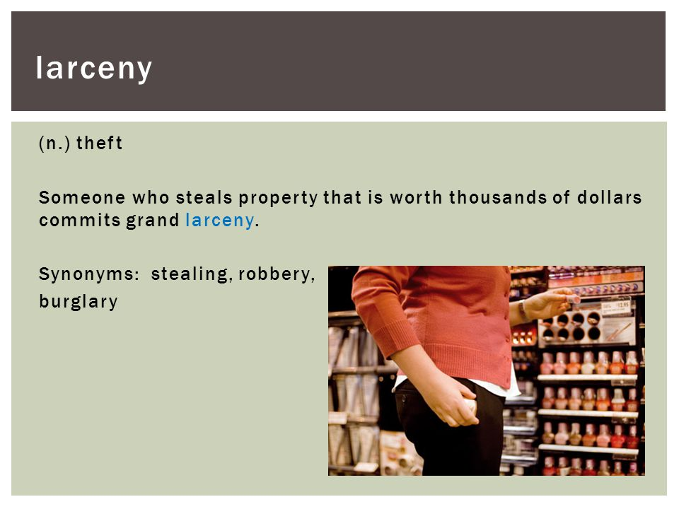 larceny (n.) theft Someone who steals property that is worth thousands of dollars commits grand larceny.