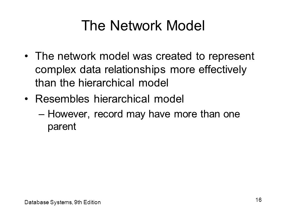 The Network Model The network model was created to represent complex data relationships more effectively than the hierarchical model.