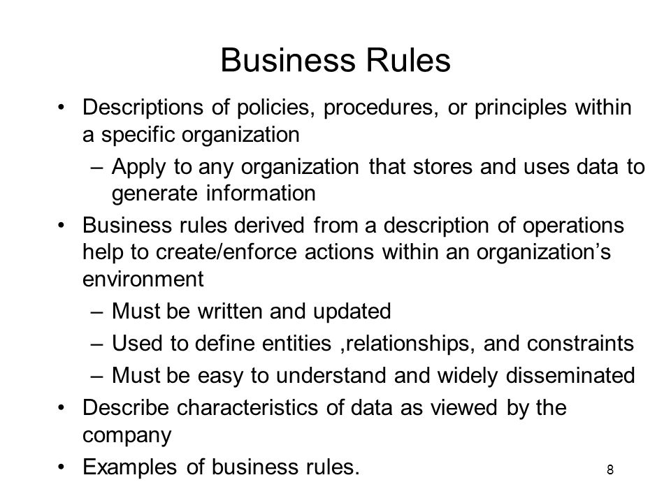 Business Rules Descriptions of policies, procedures, or principles within a specific organization.