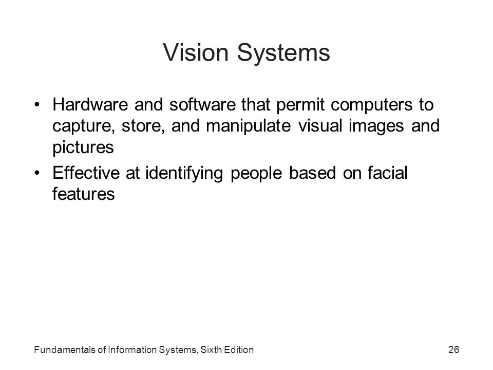 Vision Systems Hardware and software that permit computers to capture, store, and manipulate visual images and pictures.