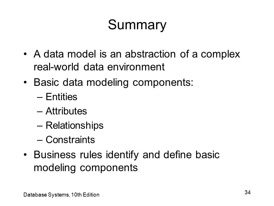 Summary A data model is an abstraction of a complex real-world data environment. Basic data modeling components: