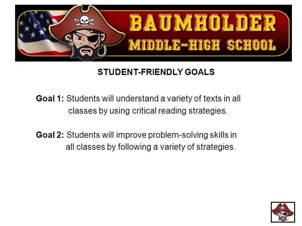 STUDENT-FRIENDLY GOALS Goal 1: Students will understand a variety of texts in all classes by using critical reading strategies. Goal 2: Students will improve problem-solving skills in all classes by following a variety of strategies.
