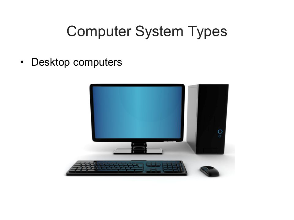Computer System Types Desktop computers