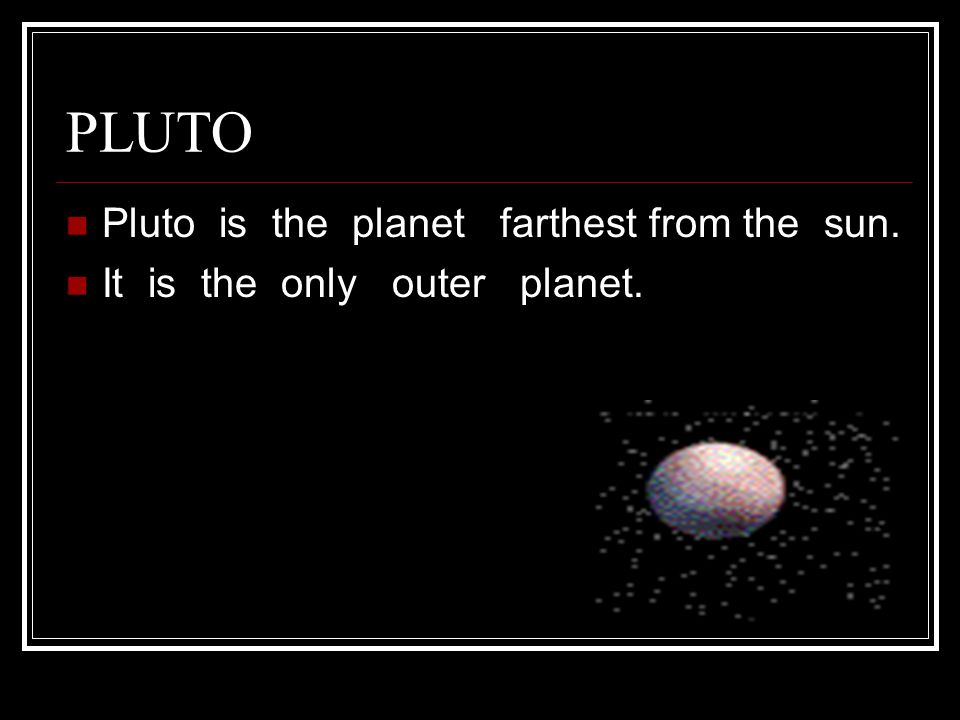 PLUTO Pluto is the planet farthest from the sun.