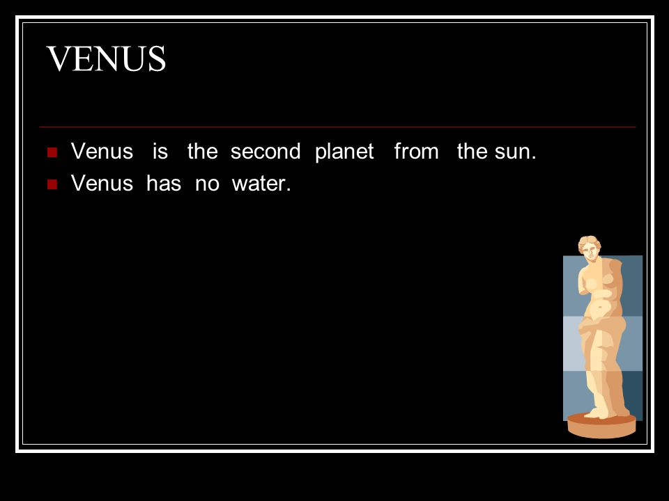 VENUS Venus is the second planet from the sun. Venus has no water.